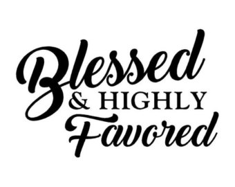 You are blessed and highly favored